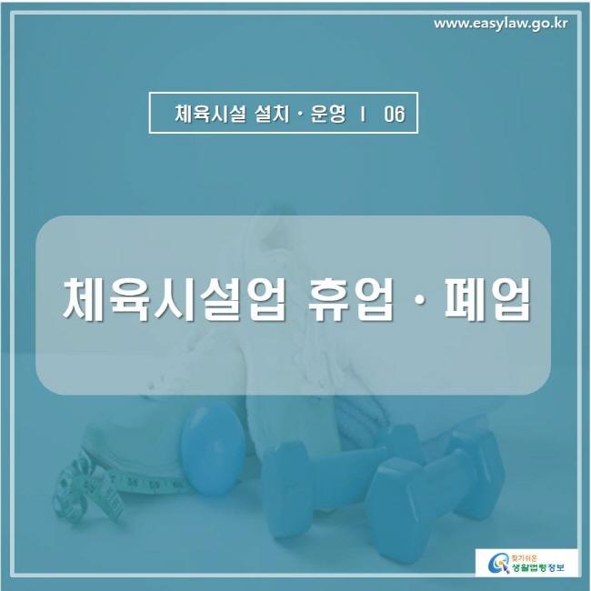 www.easylaw.go.kr  체육시설 설치ㆍ운영 ㅣ  06 체육시설업 휴업ㆍ폐업 찾기쉬운 생활법령정보 로고